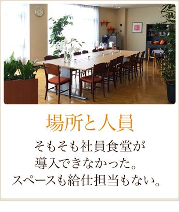 場所と人員 そもそも社員食堂が導入できなかった。スペースも給仕担当もない。